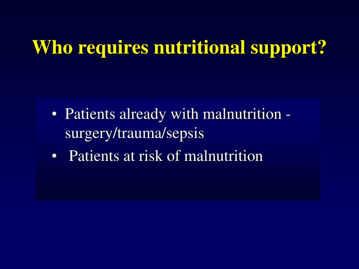 Who requires nutritional support?