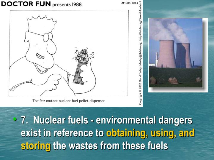7.  Nuclear fuels - environmental dangers exist in reference to