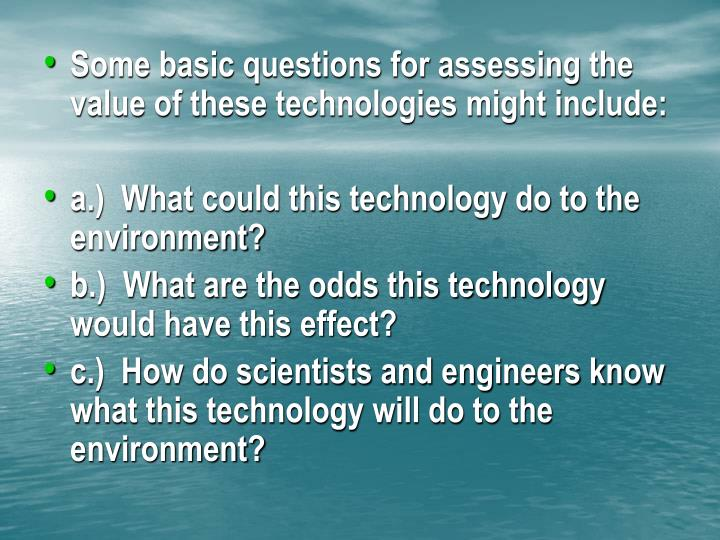 Some basic questions for assessing the value of these technologies might include:
