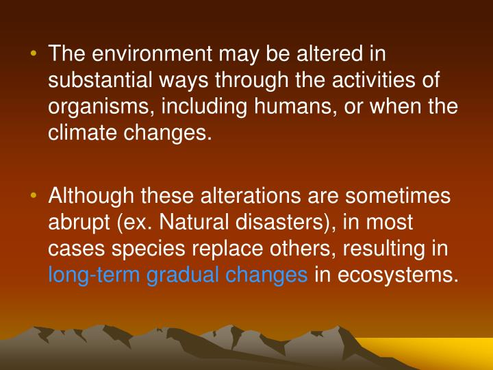 The environment may be altered in substantial ways through the activities of organisms, including humans, or when the climate changes.