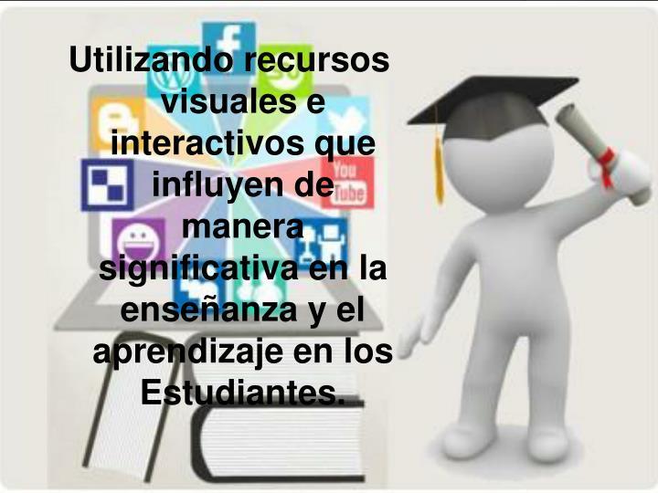 Utilizando recursos visuales e interactivos que influyen de manera significativa en la enseñanza y el aprendizaje en los Estudiantes.