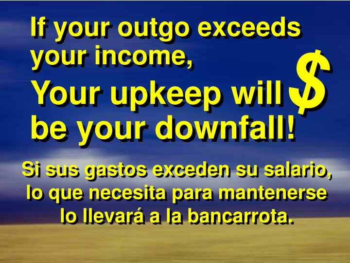 If your outgo exceeds your income,
