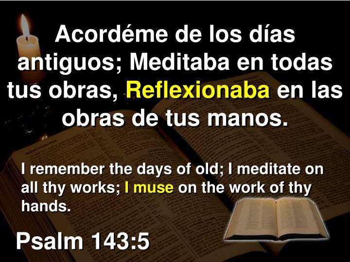 Acordéme de los días antiguos; Meditaba en todas tus obras,