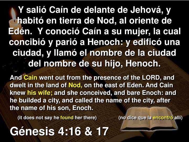 Y salió Caín de delante de Jehová, y habitó en tierra de Nod, al oriente de Edén.  Y conoció Caín a su mujer, la cual concibió y parió a Henoch: y edificó una ciudad, y llamó el nombre de la ciudad del nombre de su hijo, Henoch.