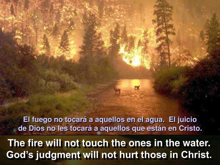 El fuego no tocará a aquellos en el agua.  El juicio            de Dios no les tocará a aquellos que están en Cristo.