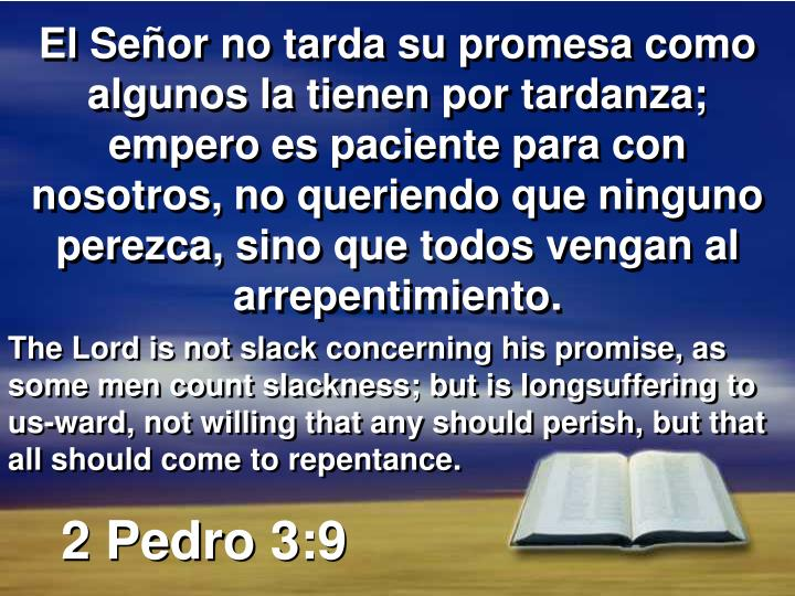 El Señor no tarda su promesa como algunos la tienen por tardanza; empero es paciente para con nosotros, no queriendo que ninguno perezca, sino que todos vengan al arrepentimiento.