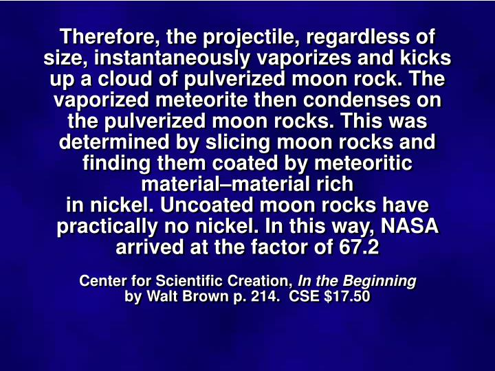 Therefore, the projectile, regardless of size, instantaneously vaporizes and kicks up a cloud of pulverized moon rock. The vaporized meteorite then condenses on the pulverized moon rocks. This was determined by slicing moon rocks and finding them coated by meteoritic material–material rich