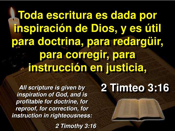 Toda escritura es dada por inspiración de Dios, y es útil para doctrina, para redargüir, para corregir, para instrucción en justicia,