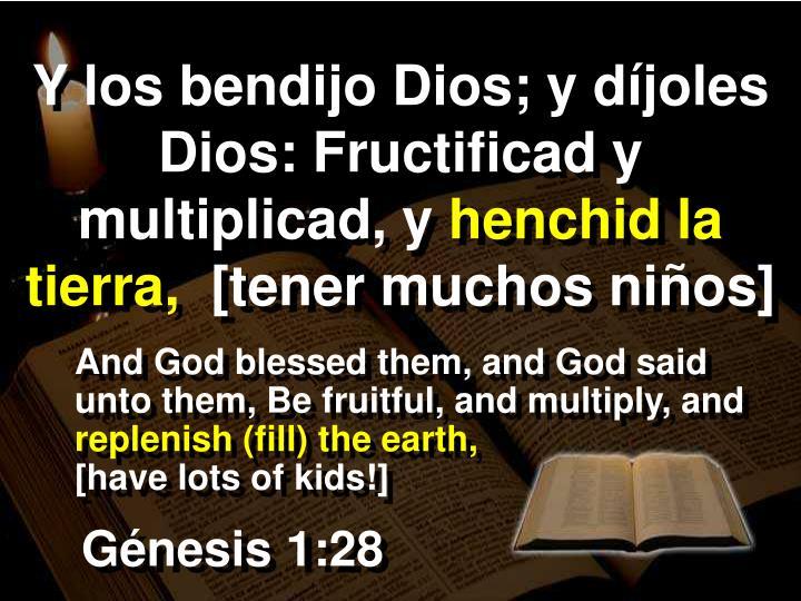 Y los bendijo Dios; y díjoles Dios: Fructificad y multiplicad, y