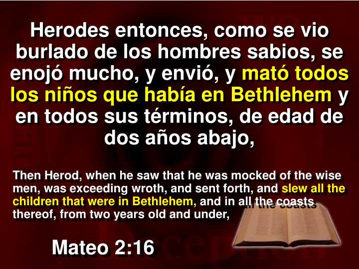 Herodes entonces, como se vio burlado de los hombres sabios, se enojó mucho, y envió, y