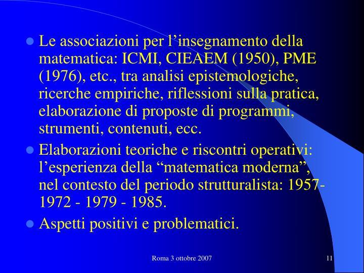 Le associazioni per l'insegnamento della matematica: ICMI, CIEAEM (1950), PME (1976), etc., tra analisi epistemologiche, ricerche empiriche, riflessioni sulla pratica, elaborazione di proposte di programmi, strumenti, contenuti, ecc.