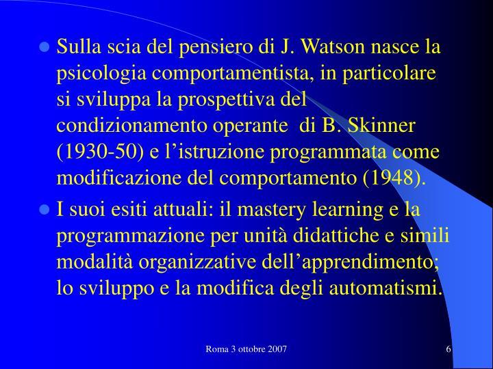 Sulla scia del pensiero di J. Watson nasce la psicologia comportamentista, in particolare si sviluppa la prospettiva del condizionamento operante  di B. Skinner (1930-50)