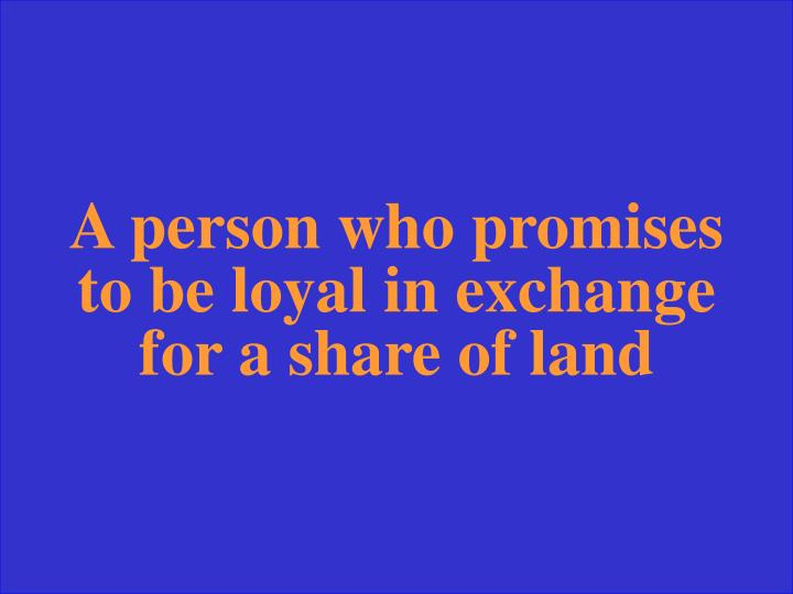 A person who promises to be loyal in exchange for a share of land
