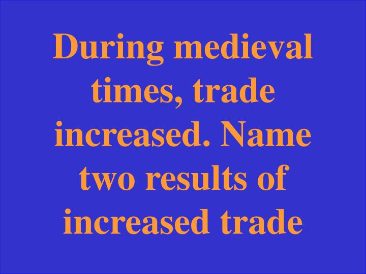 During medieval times, trade increased. Name two results of increased trade