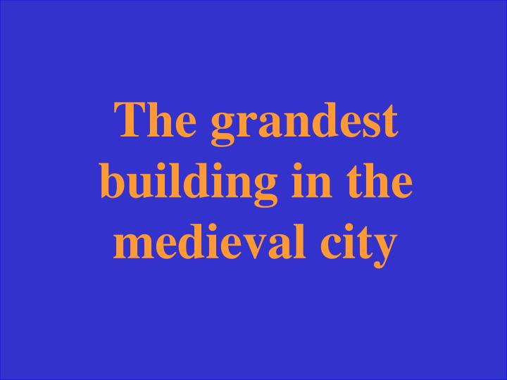 The grandest building in the medieval city