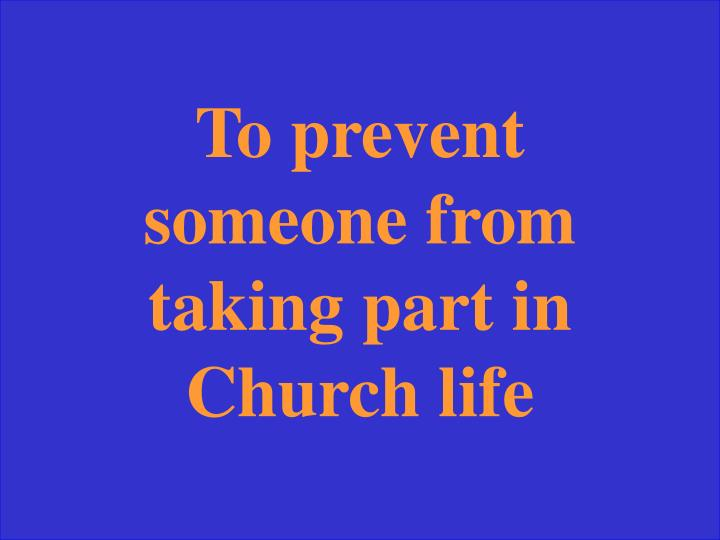 To prevent someone from taking part in Church life