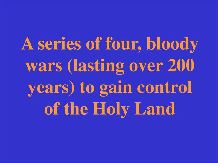 A series of four, bloody wars (lasting over 200 years) to gain control of the Holy Land
