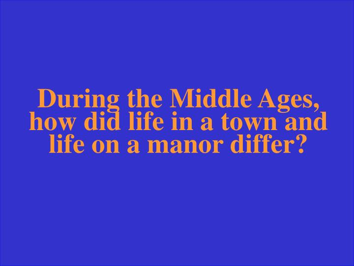 During the Middle Ages, how did life in a town and life on a manor differ?