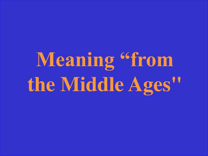 "Meaning ""from the Middle Ages"""