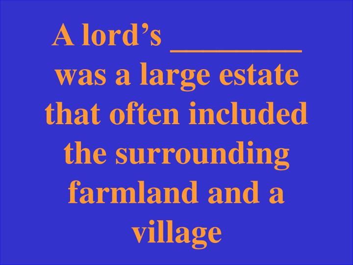 A lord's ________ was a large estate that often included the surrounding farmland and a village