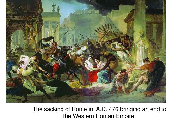 The sacking of Rome in  A.D. 476 bringing an end to the Western Roman Empire.