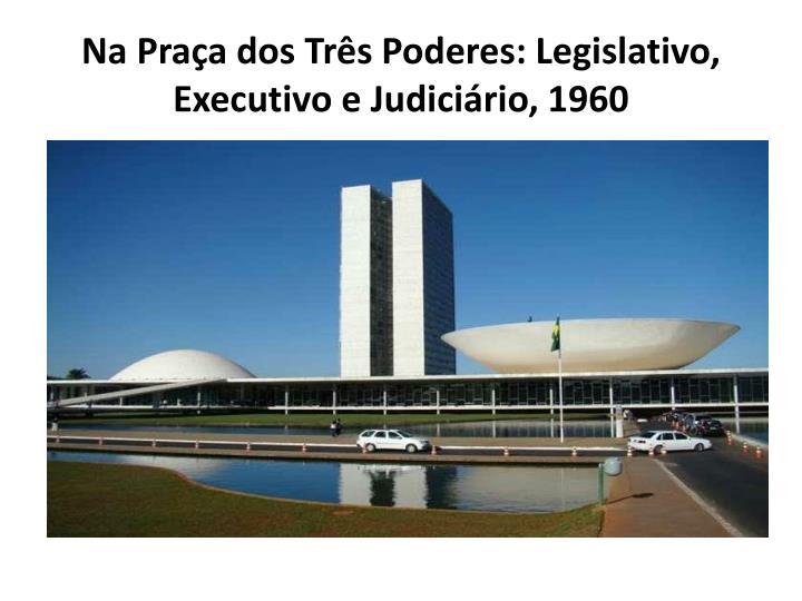 Na Praça dos Três Poderes: Legislativo, Executivo e Judiciário, 1960