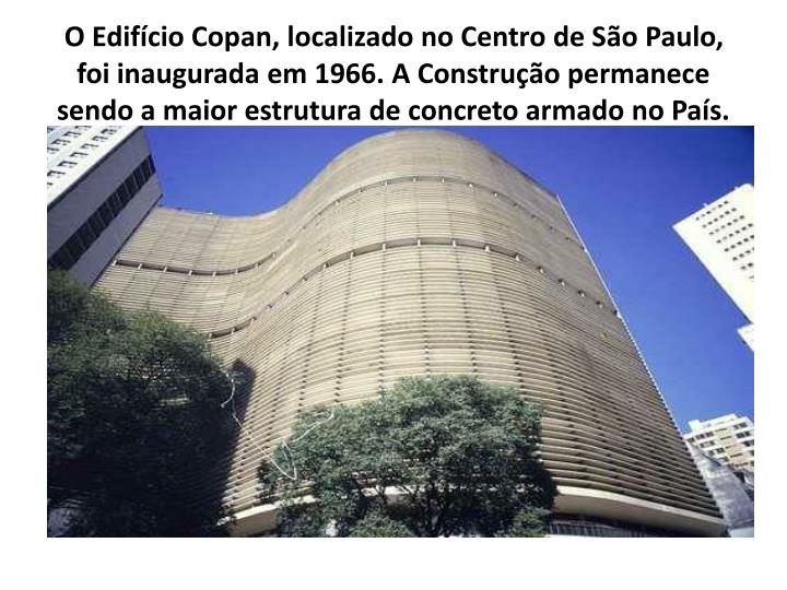 O Edifício Copan, localizado no Centro de São Paulo, foi inaugurada em 1966. A Construção permanece sendo a maior estrutura de concreto armado no País.