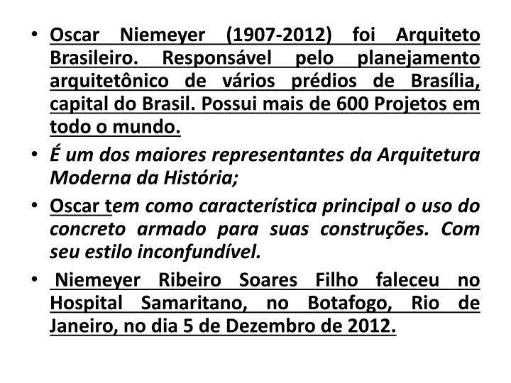 Oscar Niemeyer (1907-2012) foi Arquiteto Brasileiro. Responsável pelo planejamento arquitetônico de vários prédios de Brasília, capital do Brasil. Possui mais de 600 Projetos em todo o mundo.