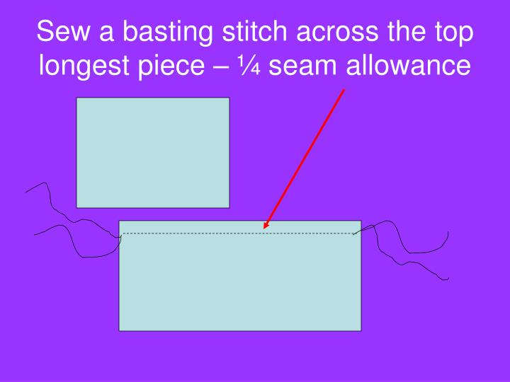 Sew a basting stitch across the top longest piece – ¼ seam allowance