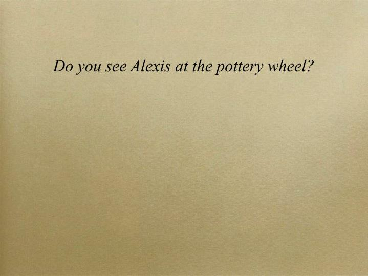 Do you see Alexis at the pottery wheel?