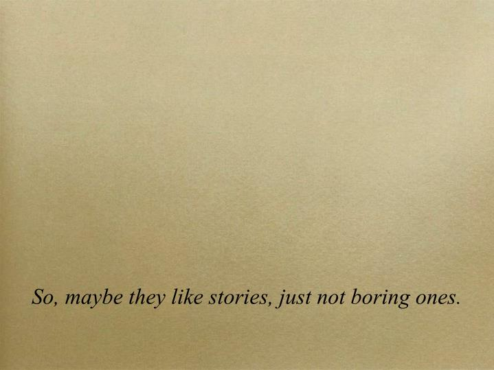 So, maybe they like stories, just not boring ones.