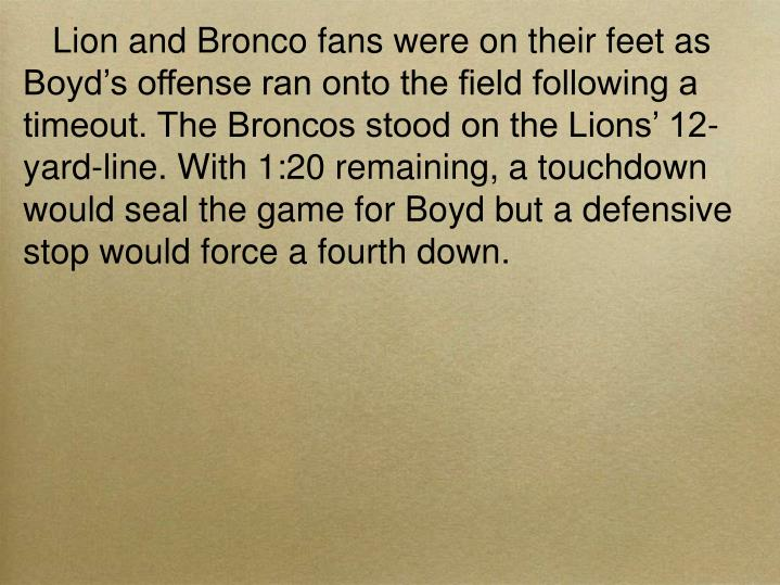 Lion and Bronco fans were on their feet as Boyd's offense ran onto the field following a timeout. The Broncos stood on the Lions' 12-yard-line. With 1:20 remaining, a touchdown would seal the game for Boyd but a defensive stop would force a fourth down.