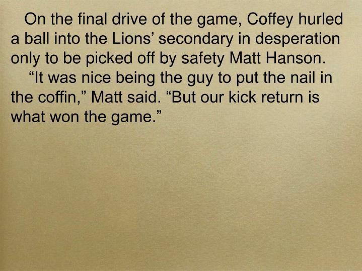 On the final drive of the game, Coffey hurled a ball into the Lions' secondary in desperation only to be picked off by safety Matt Hanson.
