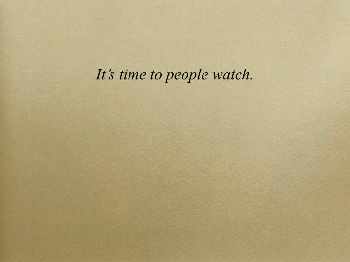 It's time to people watch.