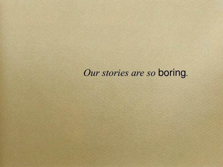 Our stories are so