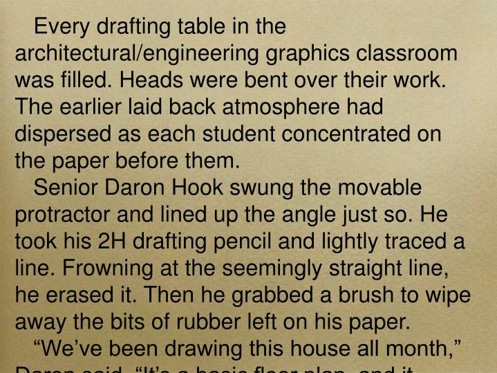 Every drafting table in the architectural/engineering graphics classroom was filled. Heads were bent over their work. The earlier laid back atmosphere had dispersed as each student concentrated on the paper before them.