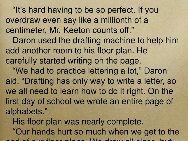 """It's hard having to be so perfect. If you overdraw even say like a millionth of a centimeter, Mr. Keeton counts off."""