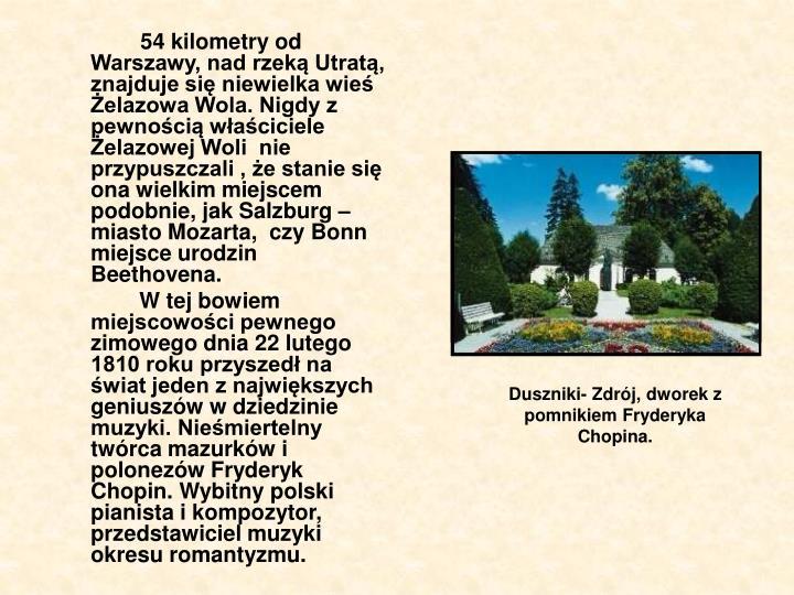 54 kilometry od Warszawy, nad rzeką Utratą, znajduje się niewielka wieś Żelazowa Wola. Nigdy z pewnością właściciele Żelazowej Woli  nie przypuszczali , że stanie się ona wielkim miejscem podobnie, jak Salzburg –miasto Mozarta,  czy Bonn miejsce urodzin Beethovena.