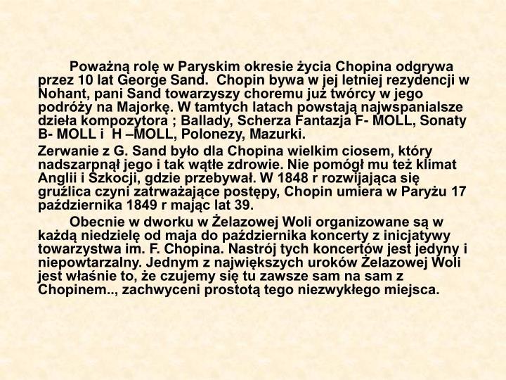 Poważną rolę w Paryskim okresie życia Chopina odgrywa przez 10 lat George Sand.  Chopin bywa w jej letniej rezydencji w Nohant, pani Sand towarzyszy choremu już twórcy w jego podróży na Majorkę. W tamtych latach powstają najwspanialsze dzieła kompozytora ; Ballady, Scherza Fantazja F- MOLL, Sonaty B- MOLL i  H –MOLL, Polonezy, Mazurki.