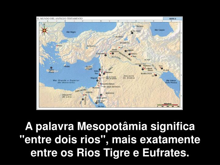 """A palavra Mesopotâmia significa          """"entre dois rios"""", mais exatamente entre os Rios Tigre e Eufrates."""
