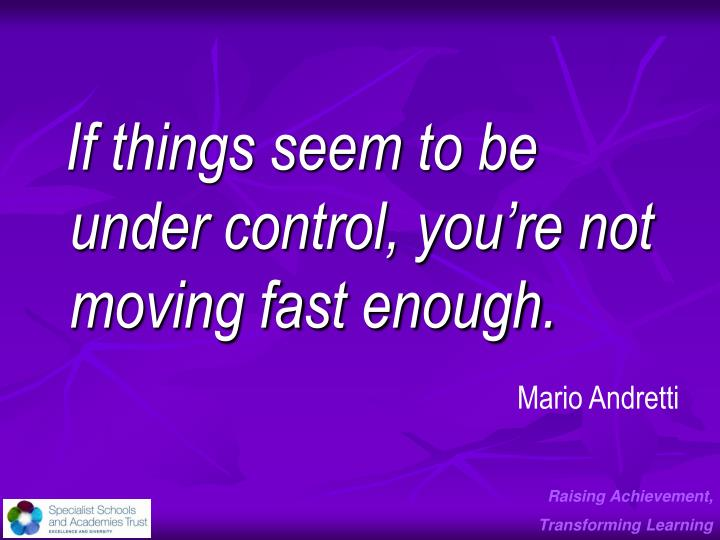 If things seem to be under control, you're not moving fast enough.