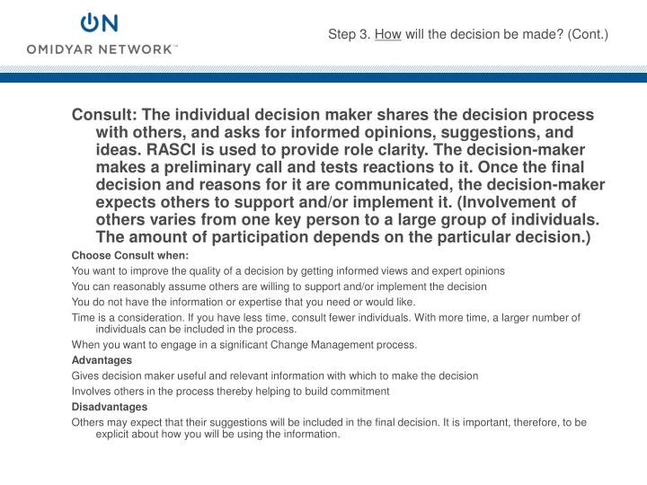 Consult: The individual decision maker shares the decision process with others, and asks for informed opinions, suggestions, and ideas. RASCI is used to provide role clarity. The decision-maker makes a preliminary call and tests reactions to it. Once the final decision and reasons for it are communicated, the decision-maker expects others to support and/or implement it. (Involvement of others varies from one key person to a large group of individuals. The amount of participation depends on the particular decision.)