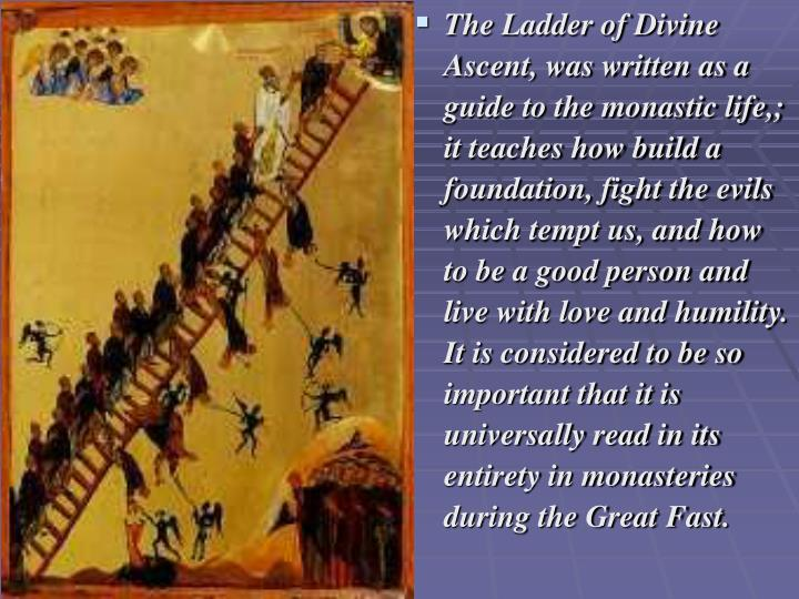 The Ladder of Divine Ascent, was written as a  guide to the monastic life,; it teaches how build a foundation, fight the evils which tempt us, and how to be a good person and live with love and humility. It is considered to be so important that it is universally read in its entirety in monasteries during the Great Fast.