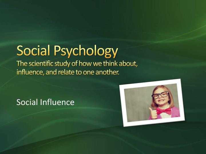 Social psychology the scientific study of how we think about influence and relate to one another