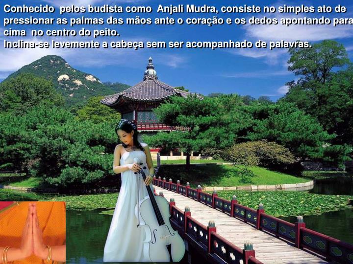 Conhecido  pelos budista como  Anjali Mudra, consiste no simples ato de