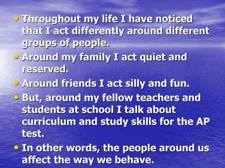 Throughout my life I have noticed that I act differently around different groups of people.