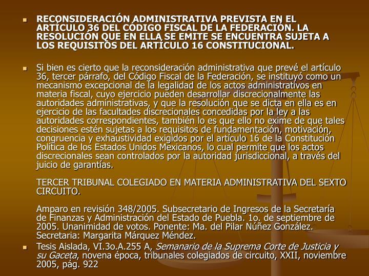 RECONSIDERACIÓN ADMINISTRATIVA PREVISTA EN EL ARTÍCULO 36 DEL CÓDIGO FISCAL DE LA FEDERACIÓN. LA RESOLUCIÓN QUE EN ELLA SE EMITE SE ENCUENTRA SUJETA A LOS REQUISITOS DEL ARTÍCULO 16 CONSTITUCIONAL.