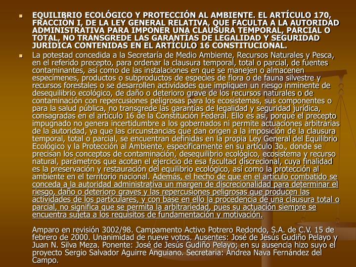 EQUILIBRIO ECOLÓGICO Y PROTECCIÓN AL AMBIENTE. EL ARTÍCULO 170, FRACCIÓN I, DE LA LEY GENERAL RELATIVA, QUE FACULTA A LA AUTORIDAD ADMINISTRATIVA PARA IMPONER UNA CLAUSURA TEMPORAL, PARCIAL O TOTAL, NO TRANSGREDE LAS GARANTÍAS DE LEGALIDAD Y SEGURIDAD JURÍDICA CONTENIDAS EN EL ARTÍCULO 16 CONSTITUCIONAL.
