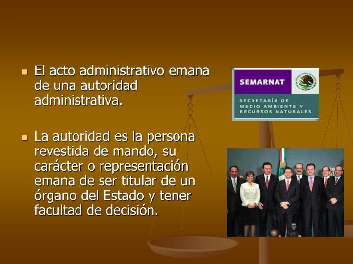 El acto administrativo emana de una autoridad administrativa.