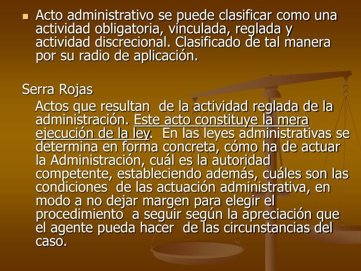Acto administrativo se puede clasificar como una actividad obligatoria, vinculada, reglada y actividad discrecional. Clasificado de tal manera por su radio de aplicación.